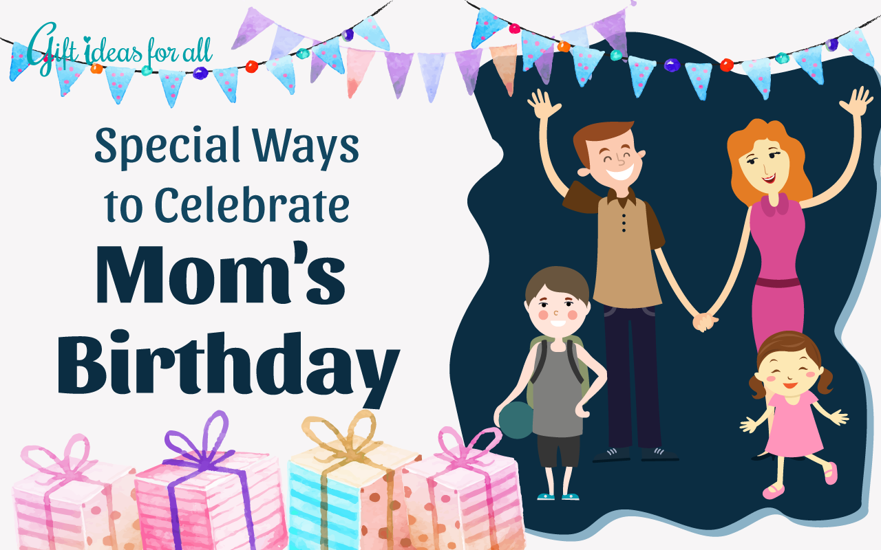 12 Fabulous Ideas To Celebrate Your Moms Birthday In A Special Way